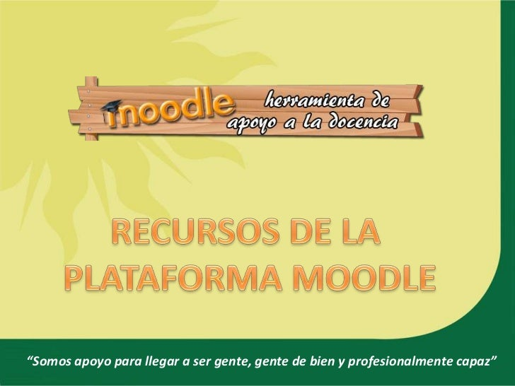 """RECURSOS DE LA <br />PLATAFORMA MOODLE<br />""""Somos apoyo para llegar a ser gente, gente de bien y profesionalmente capaz""""<..."""