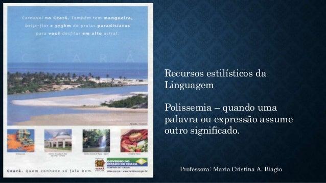 Recursos estilísticos da Linguagem Polissemia – quando uma palavra ou expressão assume outro significado. Professora: Mari...
