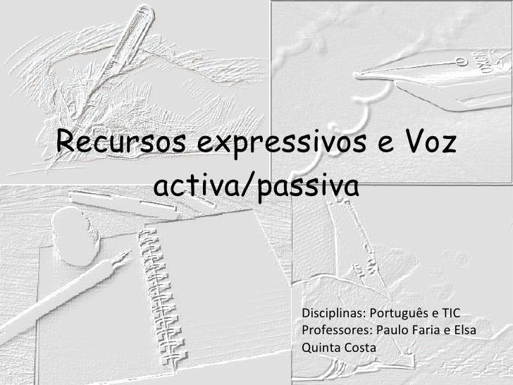Recursos expressivos e Voz activa/passiva Disciplinas: Português e TIC Professores: Paulo Faria e Elsa Quinta Costa