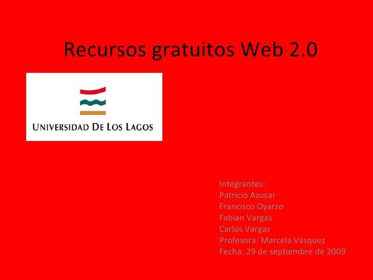 Recursos gratuitos Web 2.0 Integrantes: Patricio Azocar Francisco Oyarzo Fabian Vargas Carlos Vargas Profesora: Marcela Va...