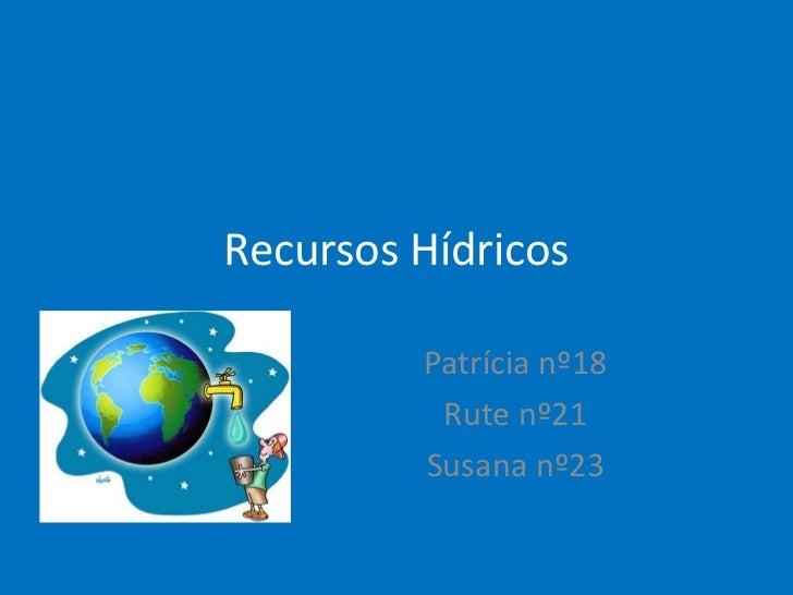 Recursos Hídricos         Patrícia nº18          Rute nº21         Susana nº23