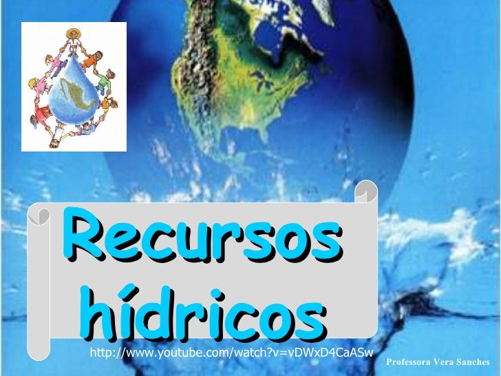 Recursos hídricos Professora Vera Sanches http://www.youtube.com/watch?v=vDWxD4CaASw