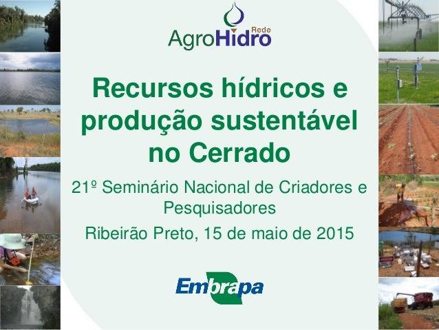 Recursos hídricos e produção sustentável no Cerrado 21º Seminário Nacional de Criadores e Pesquisadores Ribeirão Preto, 15...