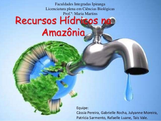 Faculdades Integradas Ipiranga Licenciatura plena em Ciências Biológicas Prof.ª: Maria Martins  Recursos Hídricos na Amazô...