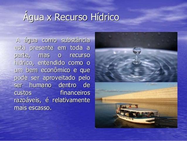 Água x Recurso Hídrico A água como substância está presente em toda a parte, mas o recurso hídrico, entendido como o um be...