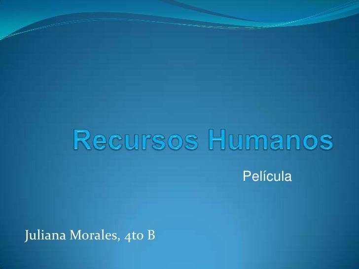 Recursos Humanos<br />Película<br />Juliana Morales, 4to B<br />