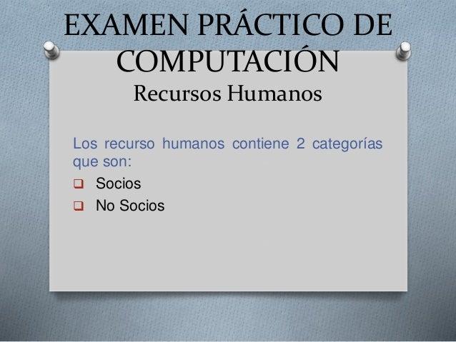 EXAMEN PRÁCTICO DE COMPUTACIÓN Recursos Humanos Los recurso humanos contiene 2 categorías que son:  Socios  No Socios