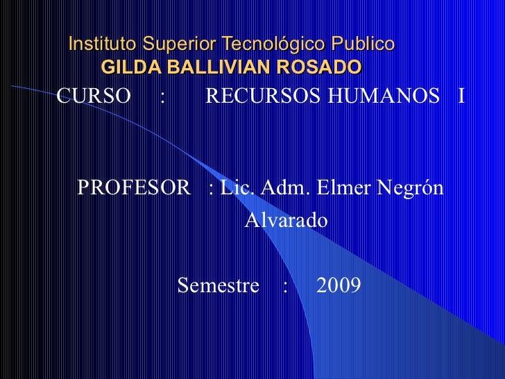 Instituto Superior Tecnológico Publico GILDA BALLIVIAN ROSADO CURSO  :  RECURSOS HUMANOS  I  PROFESOR  : Lic. Adm. Elmer N...