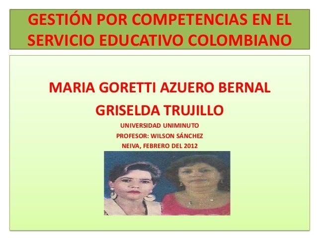 GESTIÓN POR COMPETENCIAS EN ELSERVICIO EDUCATIVO COLOMBIANO  MARIA GORETTI AZUERO BERNAL       GRISELDA TRUJILLO          ...