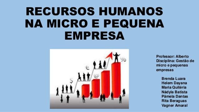 RECURSOS HUMANOS  NA MICRO E PEQUENA  EMPRESA  Professor: Alberto  Disciplina: Gestão de  micro e pequenas  empresas  Bren...