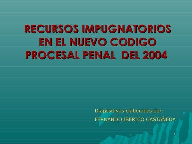 RECURSOS IMPUGNATORIOS  EN EL NUEVO CODIGOPROCESAL PENAL DEL 2004           Diapositivas elaboradas por:           FERNAND...
