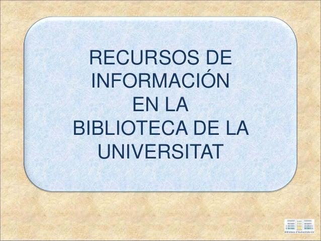 RECURSOS DE INFORMACIÓN EN LA BIBLIOTECA DE LA UNIVERSITAT