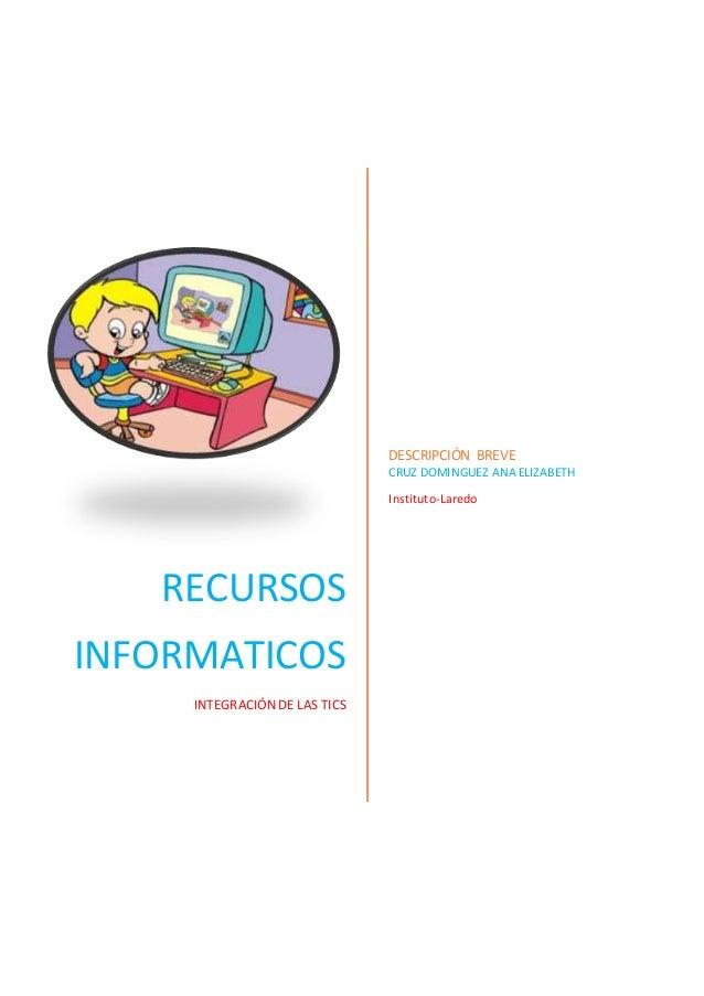 RECURSOS INFORMATICOS INTEGRACIÓN DE LAS TICS DESCRIPCIÓN BREVE CRUZ DOMINGUEZ ANA ELIZABETH Instituto-Laredo