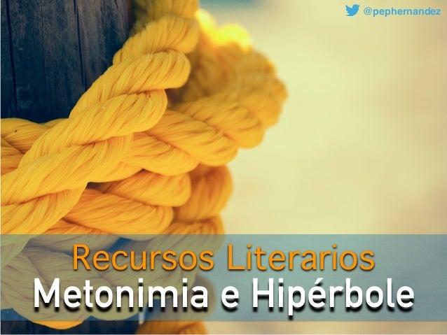 Metonimia e Hipérbole Recursos Literarios @pephernandez