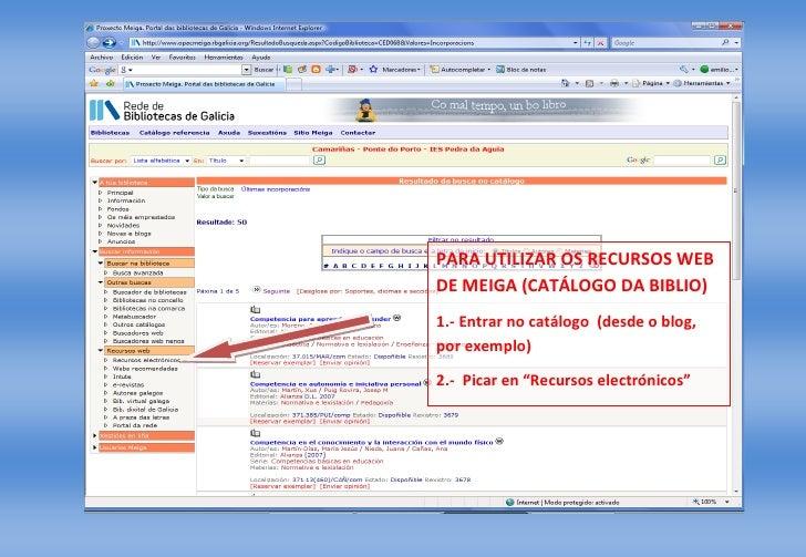 PARA UTILIZAR OS RECURSOS WEB DE MEIGA (CATÁLOGO DA BIBLIO) 1.- Entrar no catálogo (desde o blog, por exemplo)  2.- Picar ...