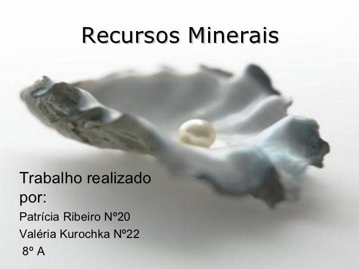 Recursos Minerais Trabalho realizado por: Patrícia Ribeiro Nº20 Valéria Kurochka Nº22 8º A