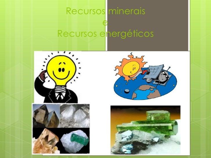 Recursos minerais             e    Recursos energéticos.