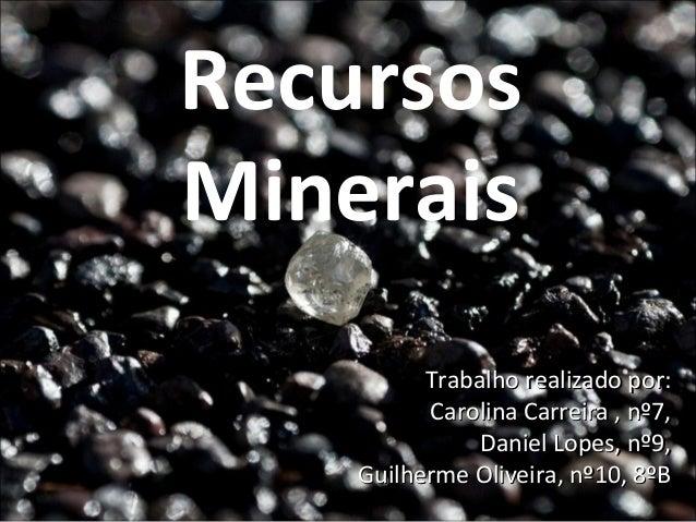 Recursos Minerais Trabalho realizado por: Carolina Carreira , nº7, Daniel Lopes, nº9, Guilherme Oliveira, nº10, 8ºB