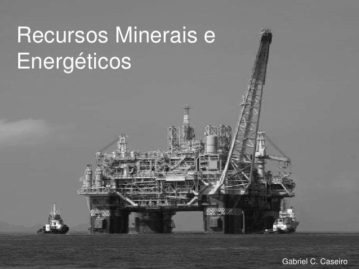 Recursos Minerais eEnergéticos                      Gabriel C. Caseiro