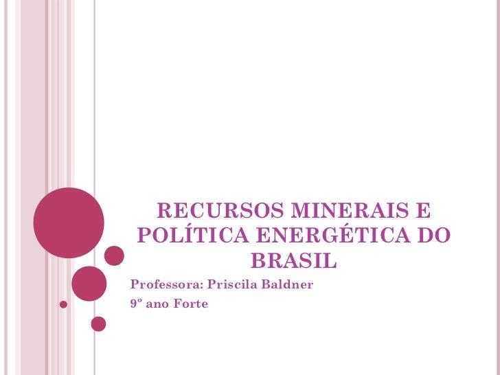RECURSOS MINERAIS EPOLÍTICA ENERGÉTICA DO        BRASILProfessora: Priscila Baldner9º ano Forte