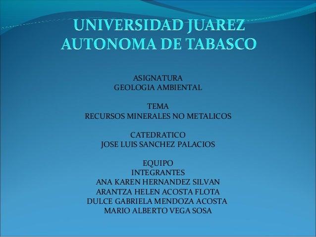 ASIGNATURA GEOLOGIA AMBIENTAL TEMA RECURSOS MINERALES NO METALICOS CATEDRATICO JOSE LUIS SANCHEZ PALACIOS EQUIPO INTEGRANT...