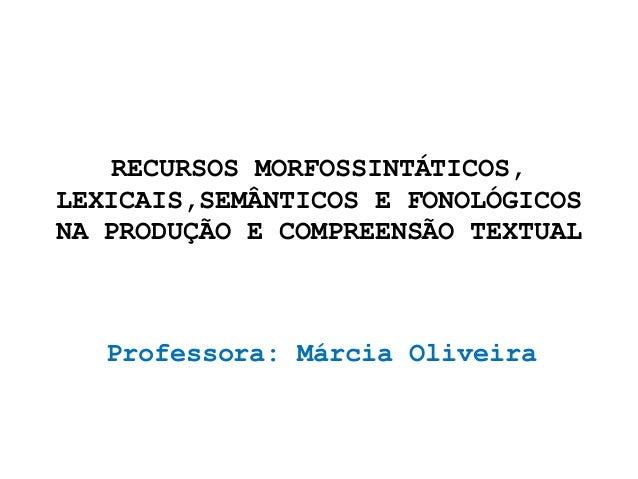 RECURSOS MORFOSSINTÁTICOS, LEXICAIS,SEMÂNTICOS E FONOLÓGICOS NA PRODUÇÃO E COMPREENSÃO TEXTUAL Professora: Márcia Oliveira