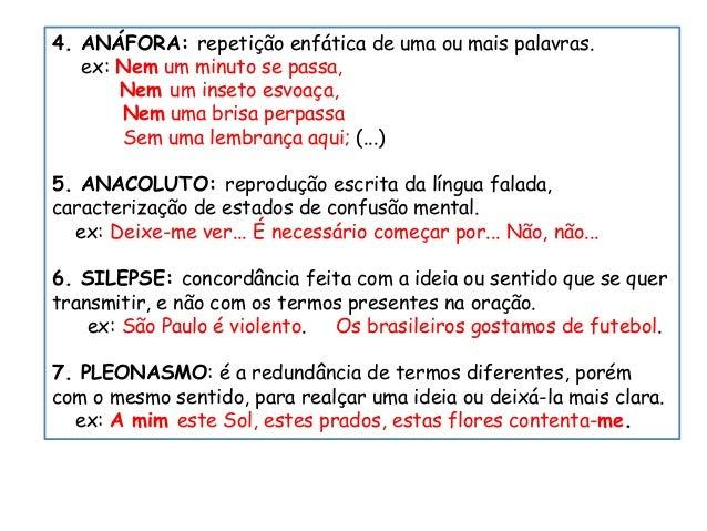 4. ANÁFORA: repetição enfática de uma ou mais palavras. ex: Nem um minuto se passa, Nem um inseto esvoaça, Nem uma brisa p...