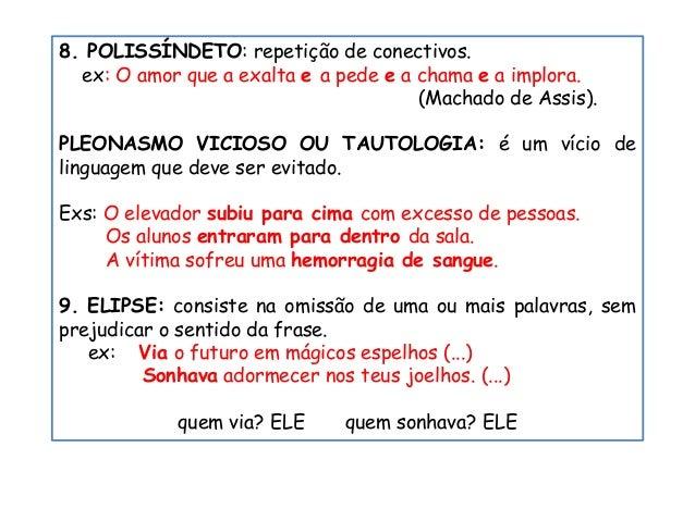 8. POLISSÍNDETO: repetição de conectivos. ex: O amor que a exalta e a pede e a chama e a implora. (Machado de Assis). PLEO...