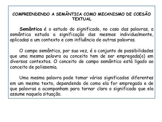 COMPREENDENDO A SEMÂNTICA COMO MECANISMO DE COESÃO TEXTUAL Semântica é o estudo do significado, no caso das palavras, a se...