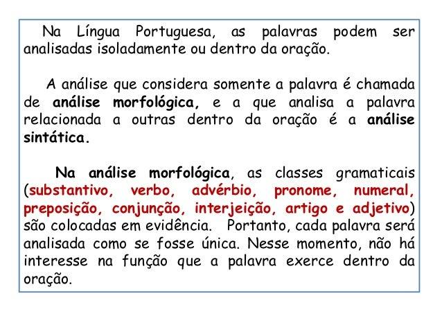 Na Língua Portuguesa, as palavras podem ser analisadas isoladamente ou dentro da oração. A análise que considera somente a...