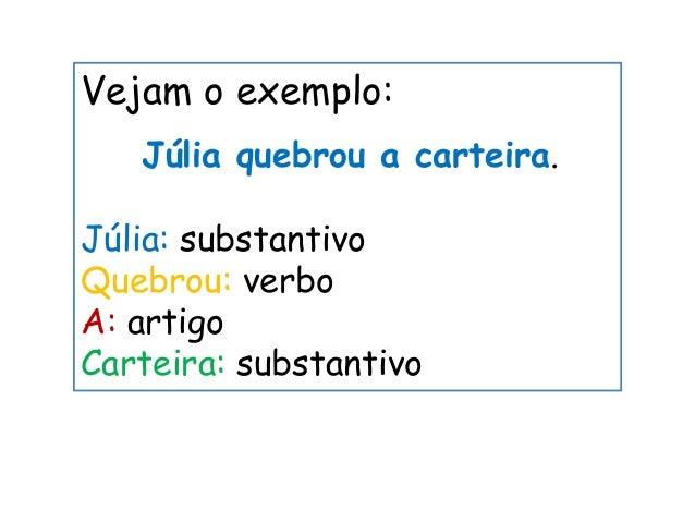 Vejam o exemplo: Júlia quebrou a carteira. Júlia: substantivo Quebrou: verbo A: artigo Carteira: substantivo