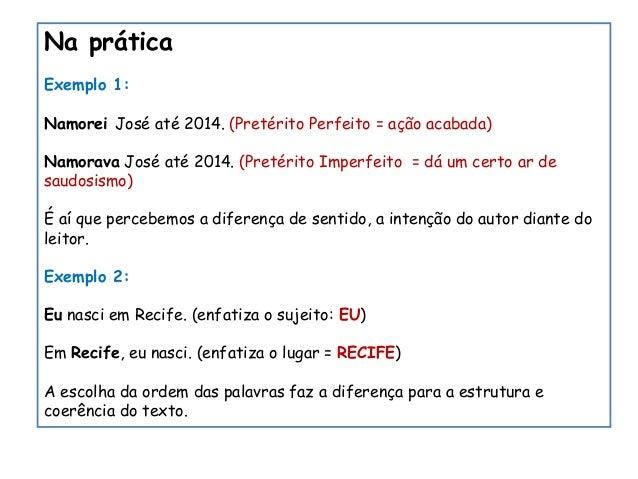 Na prática Exemplo 1: Namorei José até 2014. (Pretérito Perfeito = ação acabada) Namorava José até 2014. (Pretérito Imperf...