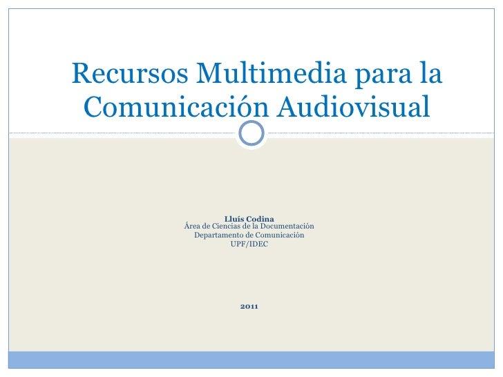 Lluís Codina Área de Ciencias de la Documentación Departamento de Comunicación UPF/IDEC 2011 Recursos Multimedia para la C...