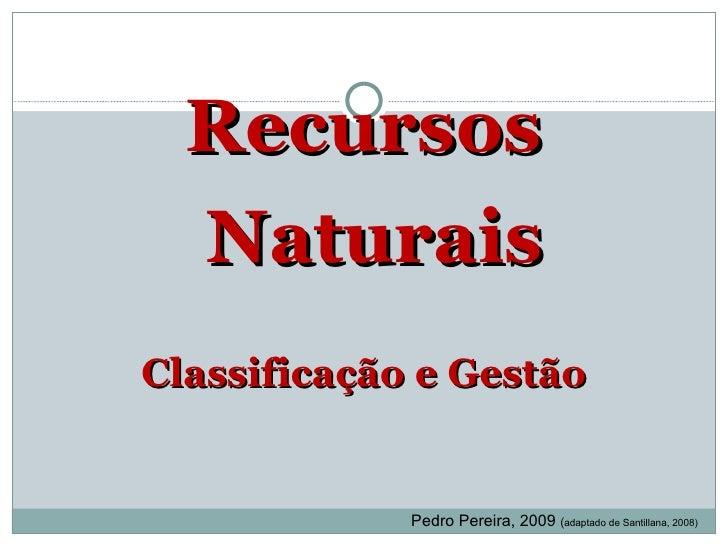 <ul><li>Recursos Naturais </li></ul><ul><li>Classificação e Gestão </li></ul>Pedro Pereira, 2009  ( adaptado de Santillana...