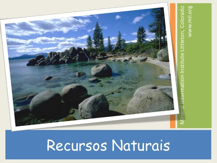 <ul><li>Recursos Naturais </li></ul><ul><li>Mineral Information Institute Littleton, Colorado www.mii.org </li></ul>