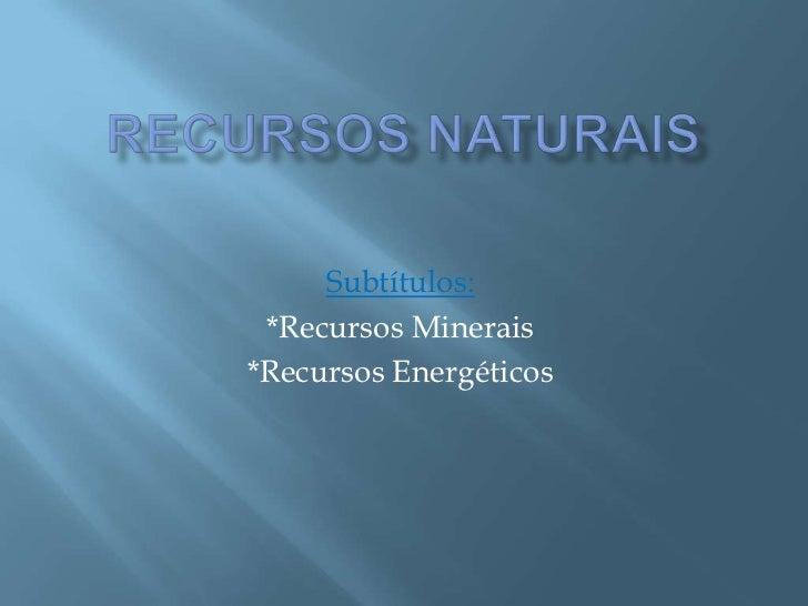 Subtítulos: *Recursos Minerais*Recursos Energéticos