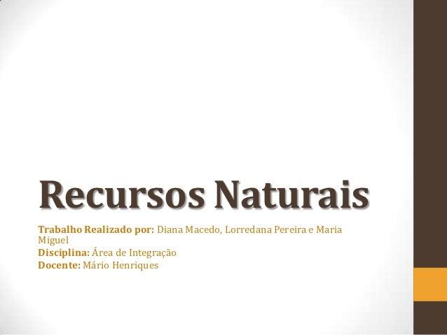 Recursos NaturaisTrabalho Realizado por: Diana Macedo, Lorredana Pereira e MariaMiguelDisciplina: Área de IntegraçãoDocent...