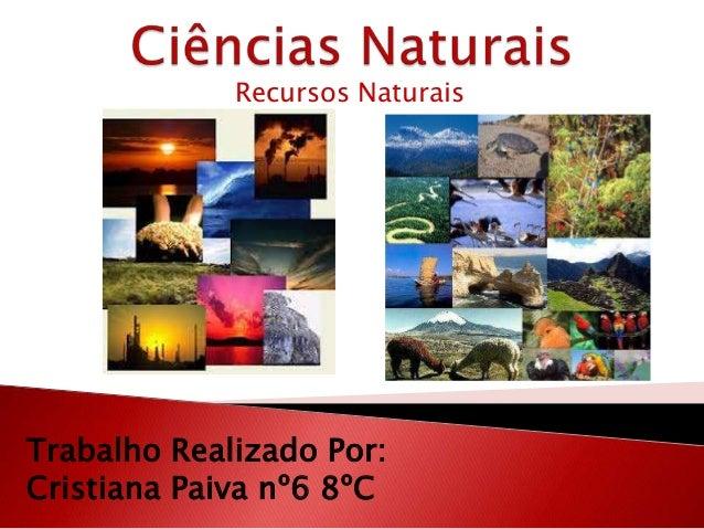 Recursos NaturaisTrabalho Realizado Por:Cristiana Paiva nº6 8ºC