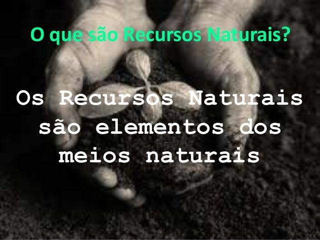 O que são Recursos Naturais?Os Recursos Naturaissão elementos dosmeios naturais