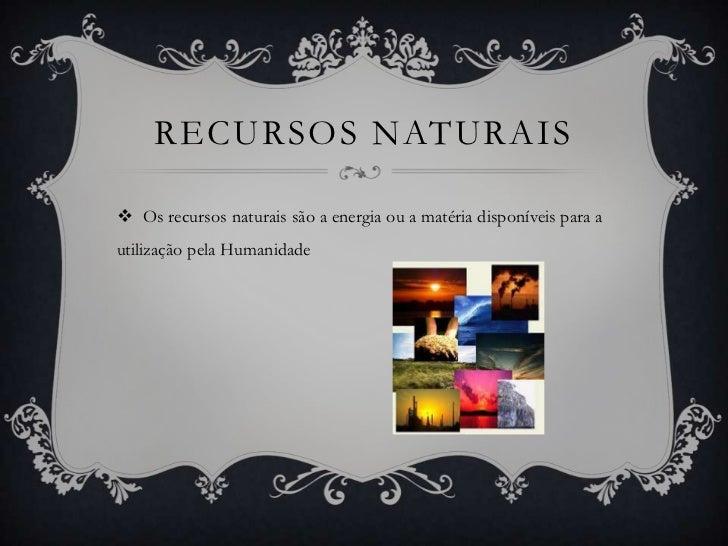 RECURSOS NATURAIS Os recursos naturais são a energia ou a matéria disponíveis para autilização pela Humanidade