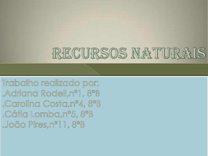 Recurso Natural é tudo o que existe na      Natureza e que serve para satisfazer as     necessidades da Humanidade.