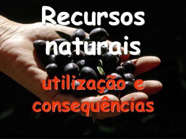 Recursos naturais utilização e consequências