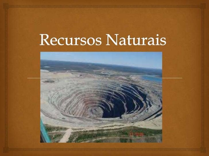 Recursos Minerais            Os recursos minerais são concentrações de rochas e  minério na crosta terrestre cuja a sua ...