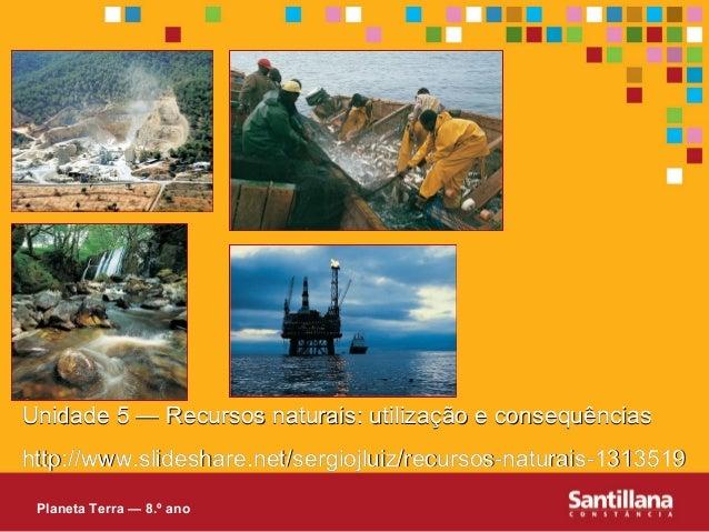 Unidade 5 — Recursos naturais: utilizaçUnidade 5 — Recursos naturais: utilização e consequênciasão e consequênciashttp://h...