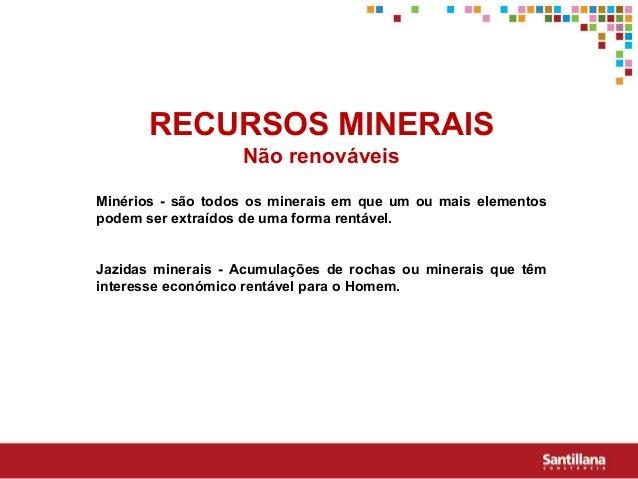 RECURSOS MINERAISNão renováveisMinérios - são todos os minerais em que um ou mais elementospodem ser extraídos de uma form...