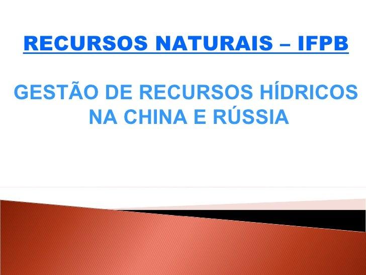 RECURSOS NATURAIS – IFPB GESTÃO DE RECURSOS HÍDRICOS NA CHINA E RÚSSIA