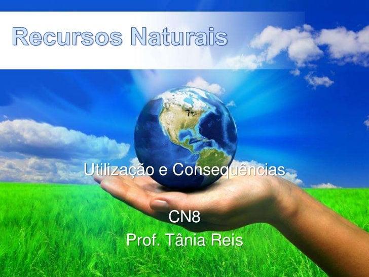 Recursos Naturais<br />Utilização e Consequências<br />CN8<br />Prof. Tânia Reis<br />