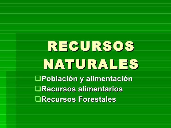 RECURSOS NATURALES <ul><li>Población y alimentación </li></ul><ul><li>Recursos alimentarios </li></ul><ul><li>Recursos For...
