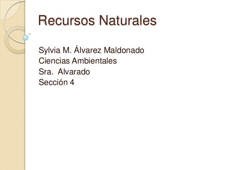 RecursosNaturales<br />Sylvia M. ÁlvarezMaldonado<br />CienciasAmbientales<br />Sra.  Alvarado<br />Sección 4 <br />