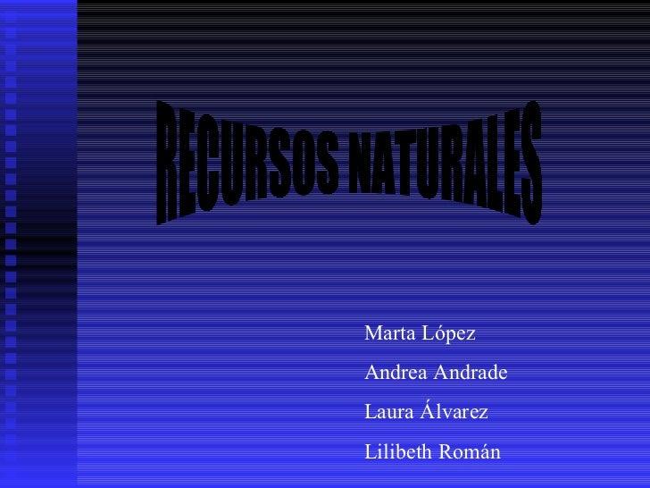 RECURSOS NATURALES Marta López Andrea Andrade Laura Álvarez Lilibeth Román